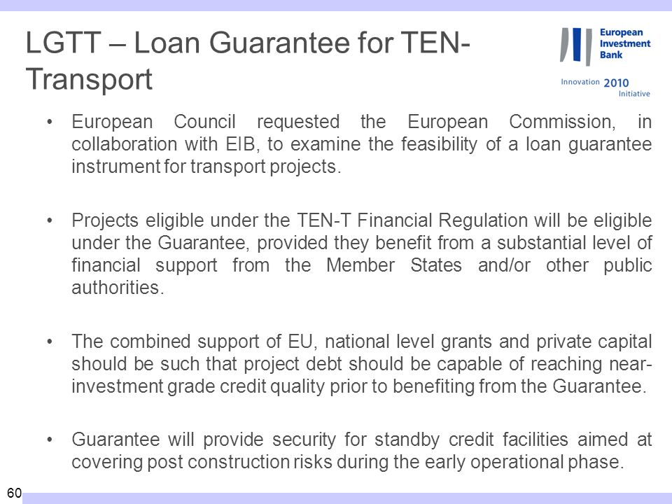 60 LGTT – Loan Guarantee for TEN- Transport European Council requested the European Commission, in collaboration with EIB, to examine the feasibility of a loan guarantee instrument for transport projects.