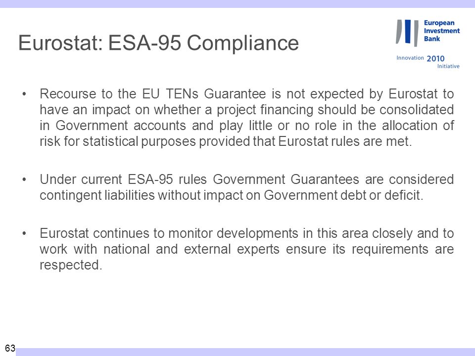 63 Eurostat: ESA-95 Compliance Recourse to the EU TENs Guarantee is not expected by Eurostat to have an impact on whether a project financing should be consolidated in Government accounts and play little or no role in the allocation of risk for statistical purposes provided that Eurostat rules are met.