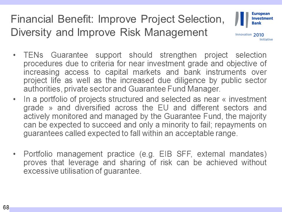 68 Financial Benefit: Improve Project Selection, Diversity and Improve Risk Management TENs Guarantee support should strengthen project selection procedures due to criteria for near investment grade and objective of increasing access to capital markets and bank instruments over project life as well as the increased due diligence by public sector authorities, private sector and Guarantee Fund Manager.