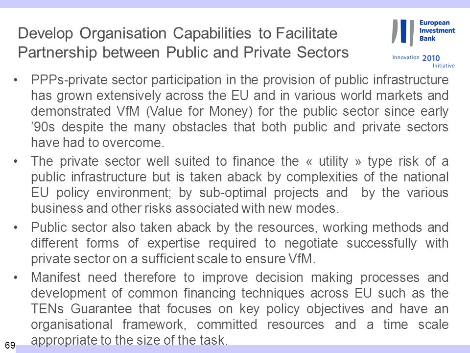 69 Develop Organisation Capabilities to Facilitate Partnership between Public and Private Sectors PPPs-private sector participation in the provision of public infrastructure has grown extensively across the EU and in various world markets and demonstrated VfM (Value for Money) for the public sector since early 90s despite the many obstacles that both public and private sectors have had to overcome.