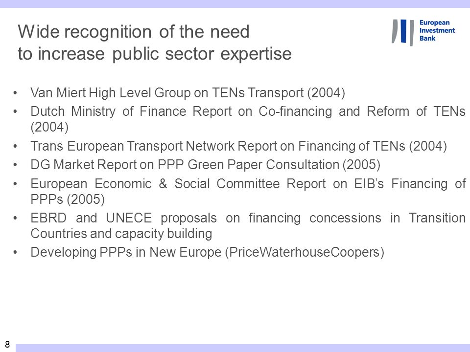 8 Wide recognition of the need to increase public sector expertise Van Miert High Level Group on TENs Transport (2004) Dutch Ministry of Finance Report on Co-financing and Reform of TENs (2004) Trans European Transport Network Report on Financing of TENs (2004) DG Market Report on PPP Green Paper Consultation (2005) European Economic & Social Committee Report on EIBs Financing of PPPs (2005) EBRD and UNECE proposals on financing concessions in Transition Countries and capacity building Developing PPPs in New Europe (PriceWaterhouseCoopers)