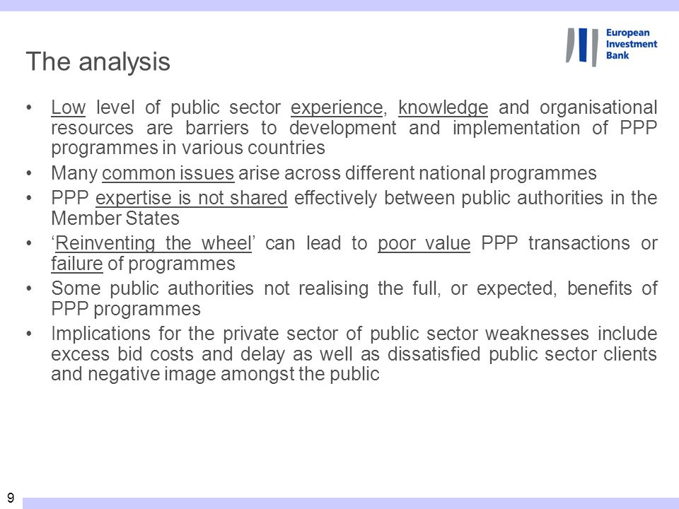9 The analysis Low level of public sector experience, knowledge and organisational resources are barriers to development and implementation of PPP programmes in various countries Many common issues arise across different national programmes PPP expertise is not shared effectively between public authorities in the Member States Reinventing the wheel can lead to poor value PPP transactions or failure of programmes Some public authorities not realising the full, or expected, benefits of PPP programmes Implications for the private sector of public sector weaknesses include excess bid costs and delay as well as dissatisfied public sector clients and negative image amongst the public