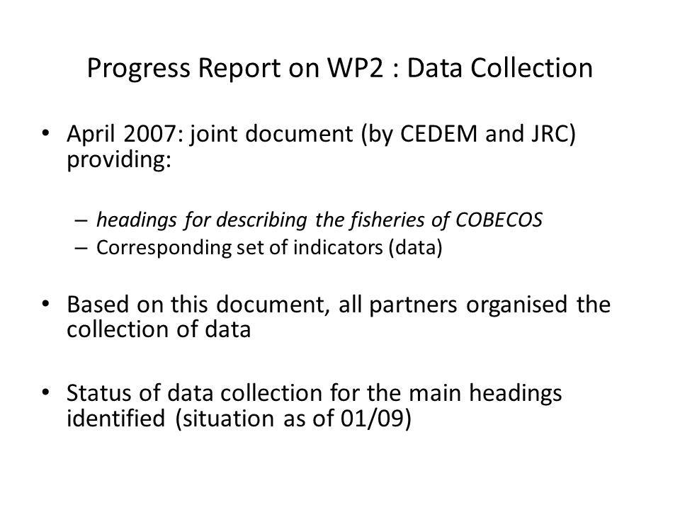 Progress Report on WP2 : Data Collection April 2007: joint document (by CEDEM and JRC) providing: – headings for describing the fisheries of COBECOS – Corresponding set of indicators (data) Based on this document, all partners organised the collection of data Status of data collection for the main headings identified (situation as of 01/09)
