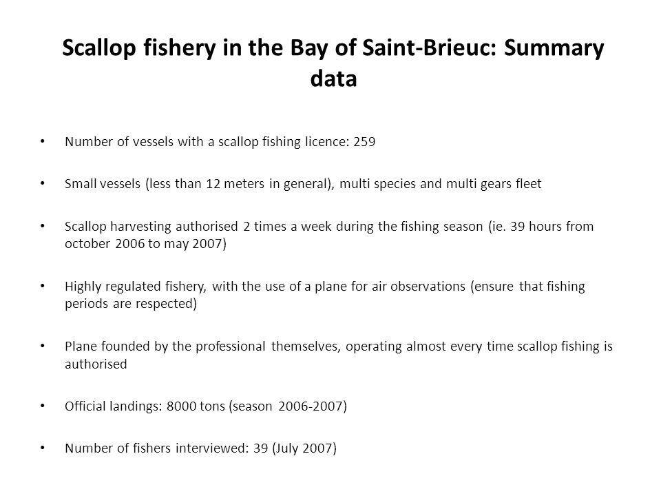 Scallop fishery in the Bay of Saint-Brieuc: Summary data Number of vessels with a scallop fishing licence: 259 Small vessels (less than 12 meters in general), multi species and multi gears fleet Scallop harvesting authorised 2 times a week during the fishing season (ie.