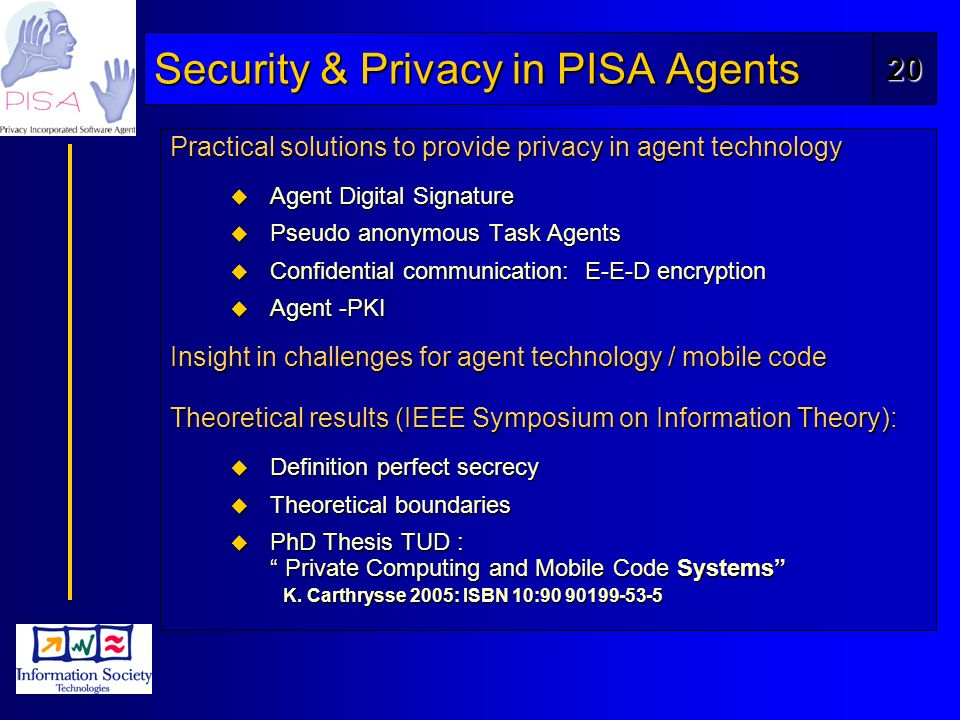 20 Security & Privacy in PISA Agents Practical solutions to provide privacy in agent technology u Agent Digital Signature u Pseudo anonymous Task Agents u Confidential communication: E-E-D encryption u Agent -PKI Insight in challenges for agent technology / mobile code Theoretical results (IEEE Symposium on Information Theory): u Definition perfect secrecy u Theoretical boundaries u PhD Thesis TUD : Private Computing and Mobile Code Systems K.