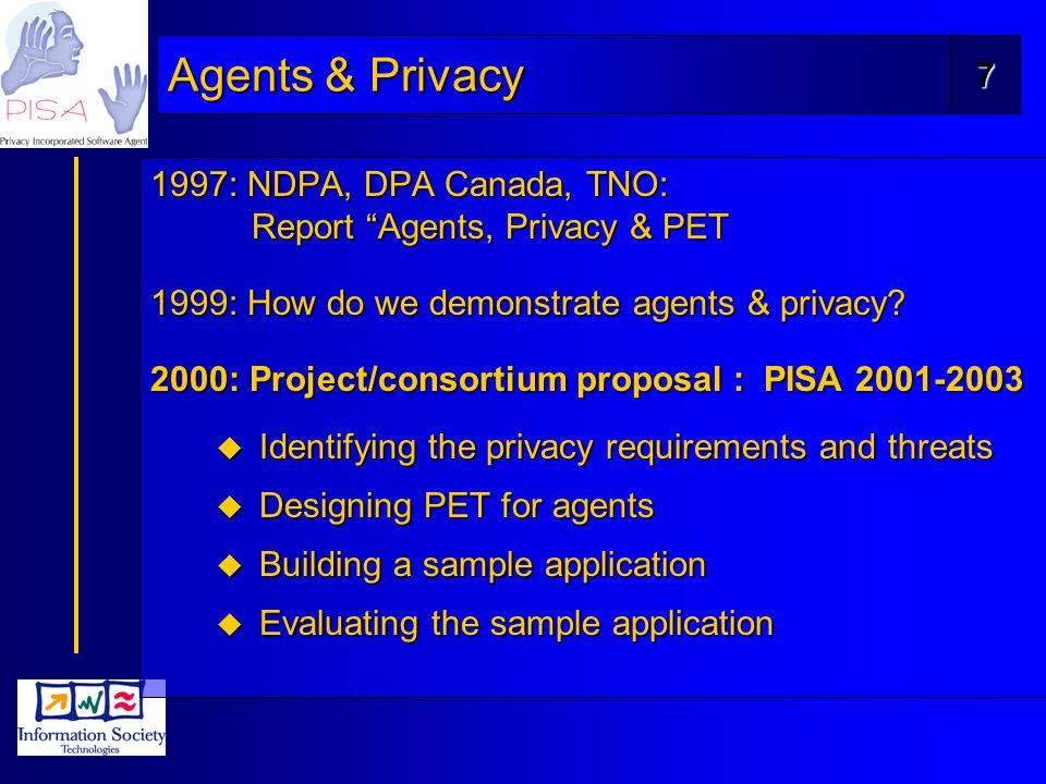 7 Agents & Privacy 1997: NDPA, DPA Canada, TNO: Report Agents, Privacy & PET 1999: How do we demonstrate agents & privacy.