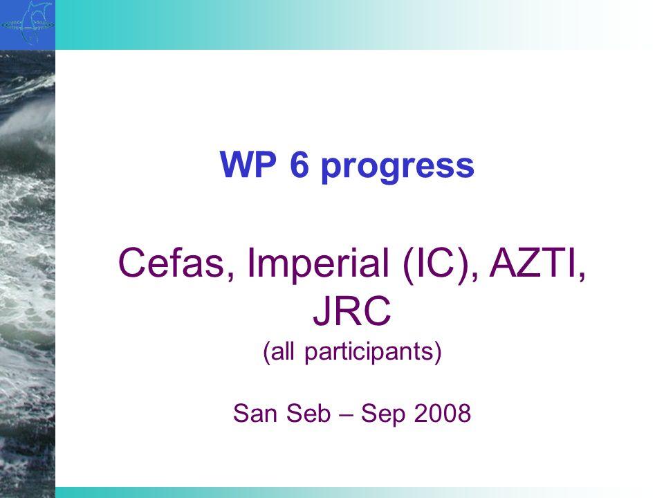 WP 6 progress Cefas, Imperial (IC), AZTI, JRC (all participants) San Seb – Sep 2008