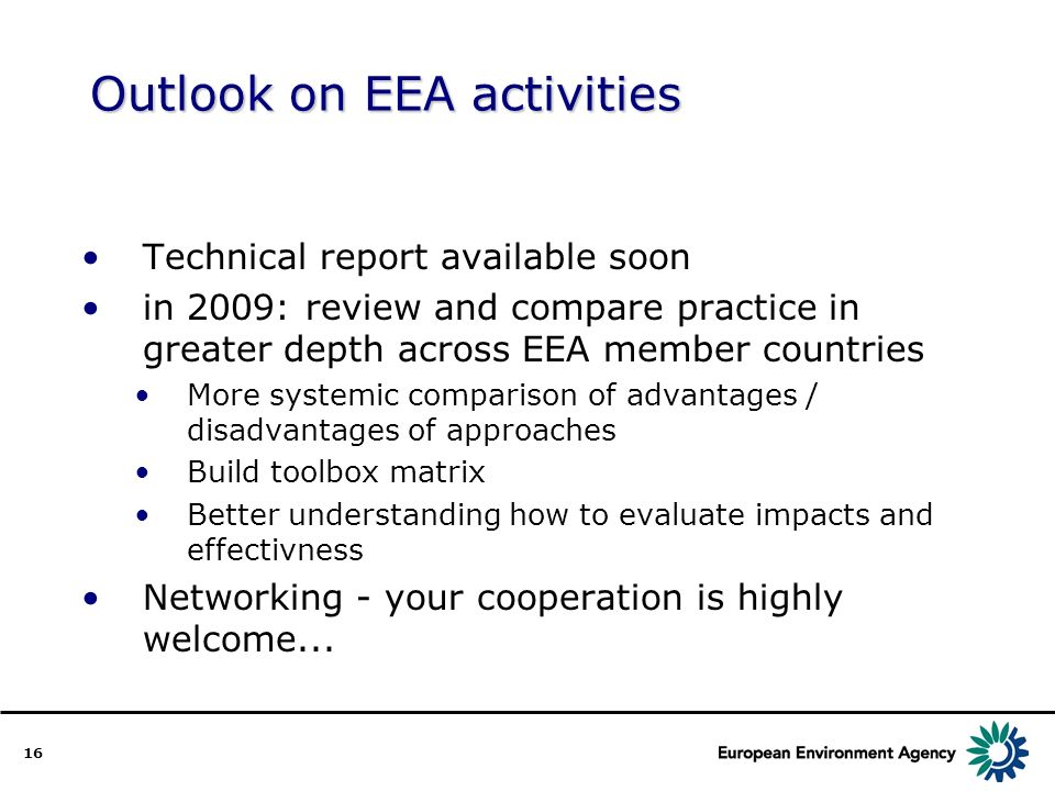 16 Outlook on EEA activities Technical report available soon in 2009: review and compare practice in greater depth across EEA member countries More systemic comparison of advantages / disadvantages of approaches Build toolbox matrix Better understanding how to evaluate impacts and effectivness Networking - your cooperation is highly welcome...