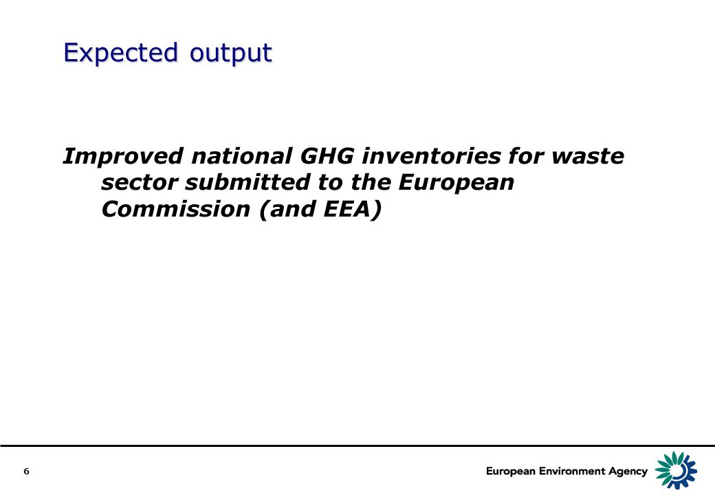 6 Expected output Improved national GHG inventories for waste sector submitted to the European Commission (and EEA)