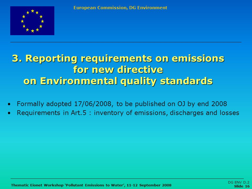 European Commission, DG Environment Thematic Eionet Workshop Pollutant Emissions to Water, 11-12 September 2008 DG ENV D.2 Slide 16 3. Reporting requi