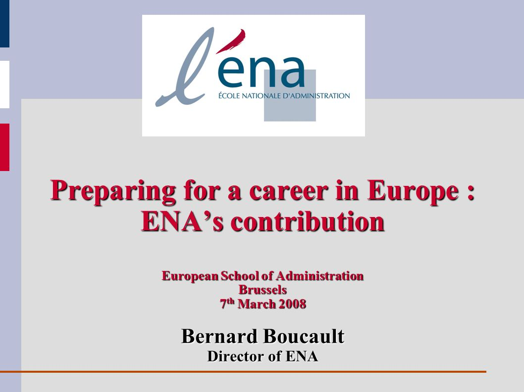 Preparing for a career in Europe : ENAs contribution European School of Administration Brussels 7 th March 2008 Bernard Boucault Director of ENA