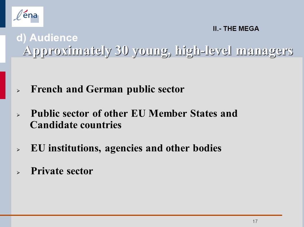 17 French and German public sector Public sector of other EU Member States and Candidate countries EU institutions, agencies and other bodies Private sector Approximately 30 young, high-level managers II.- THE MEGA d) Audience Approximately 30 young, high-level managers
