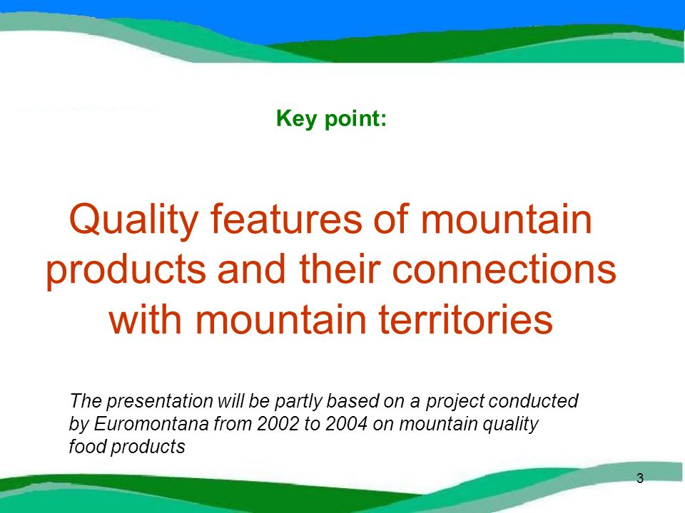 3 Quality features of mountain products and their connections with mountain territories Key point: The presentation will be partly based on a project conducted by Euromontana from 2002 to 2004 on mountain quality food products