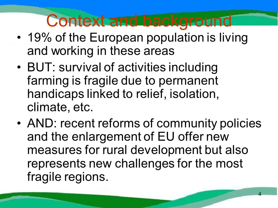 4 Context and background 19% of the European population is living and working in these areas BUT: survival of activities including farming is fragile due to permanent handicaps linked to relief, isolation, climate, etc.