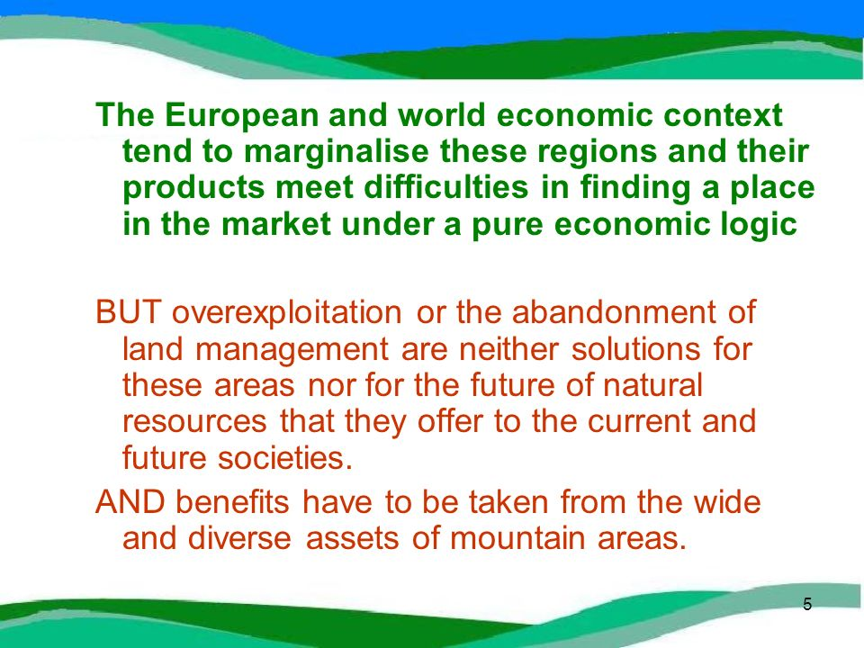 5 The European and world economic context tend to marginalise these regions and their products meet difficulties in finding a place in the market under a pure economic logic BUT overexploitation or the abandonment of land management are neither solutions for these areas nor for the future of natural resources that they offer to the current and future societies.