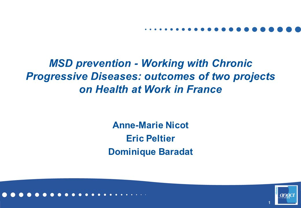 1 MSD prevention - Working with Chronic Progressive Diseases: outcomes of two projects on Health at Work in France Anne-Marie Nicot Eric Peltier Domin