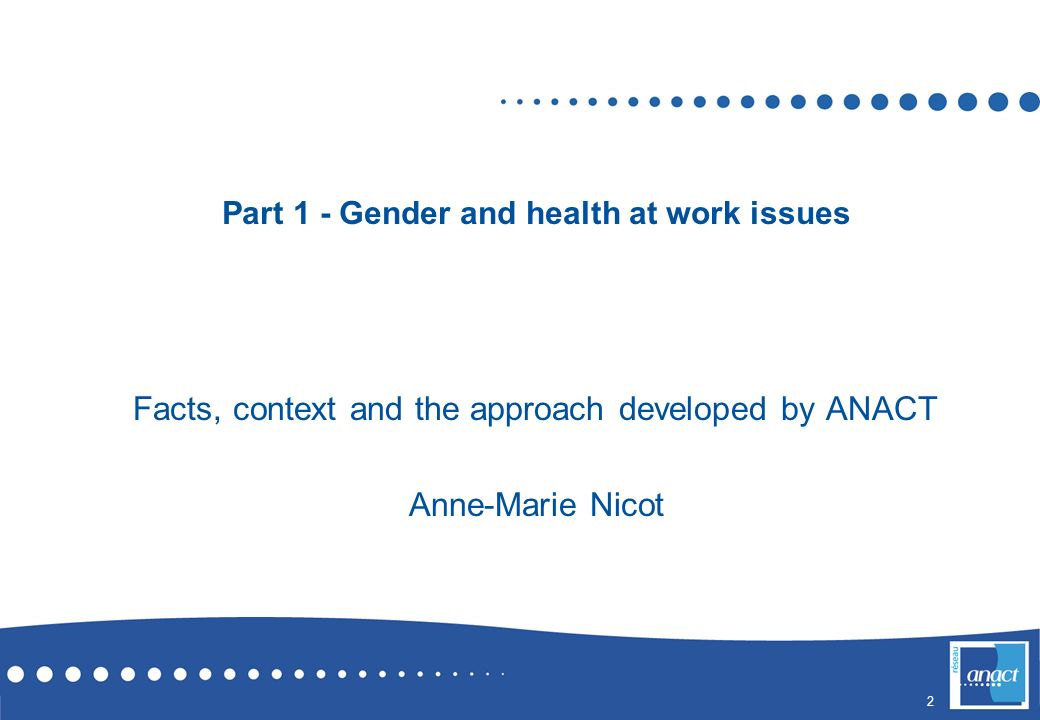 2 Part 1 - Gender and health at work issues Facts, context and the approach developed by ANACT Anne-Marie Nicot