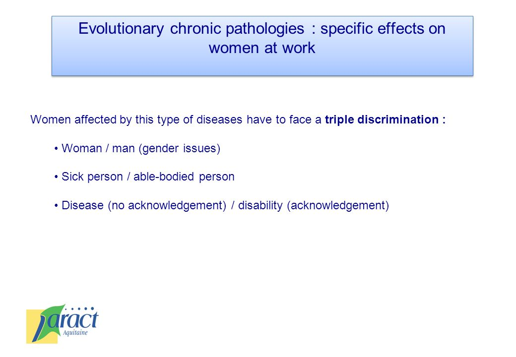 Evolutionary chronic pathologies : specific effects on women at work Women affected by this type of diseases have to face a triple discrimination : Wo