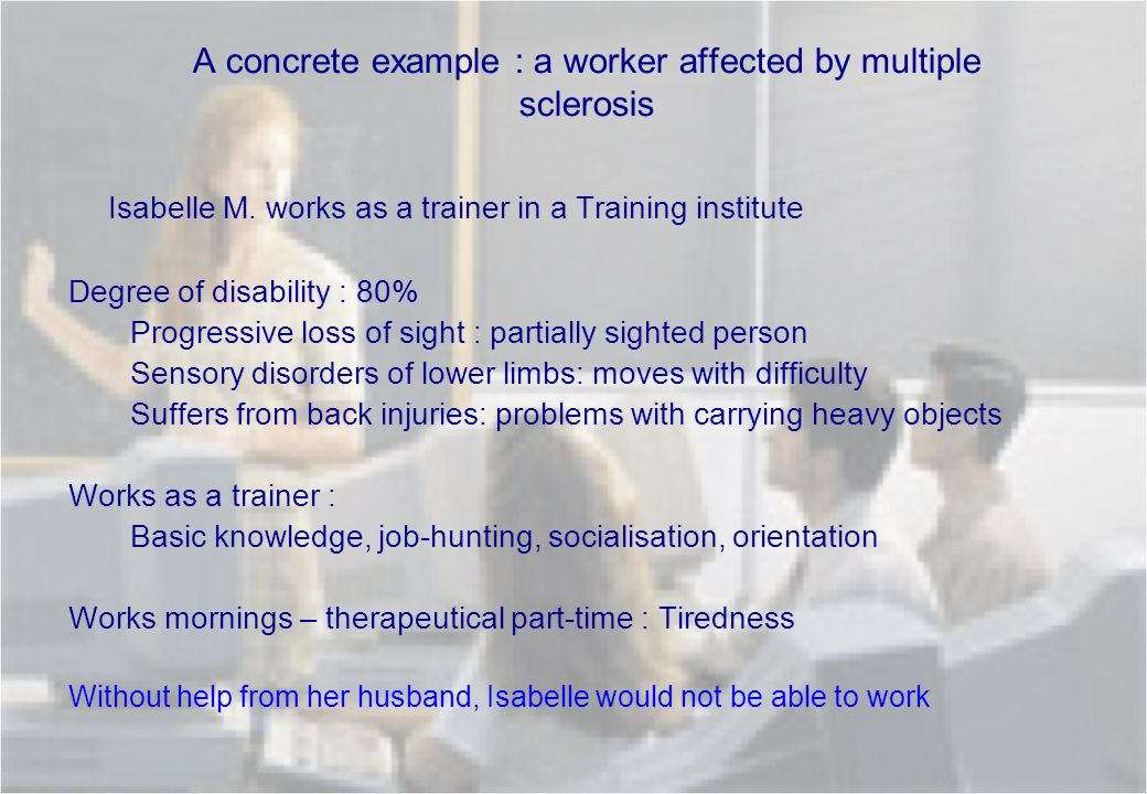 A concrete example : a worker affected by multiple sclerosis Isabelle M. works as a trainer in a Training institute Degree of disability : 80% Progres