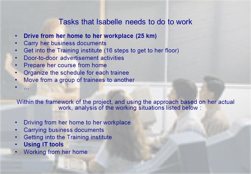Tasks that Isabelle needs to do to work Drive from her home to her workplace (25 km) Carry her business documents Get into the Training institute (16