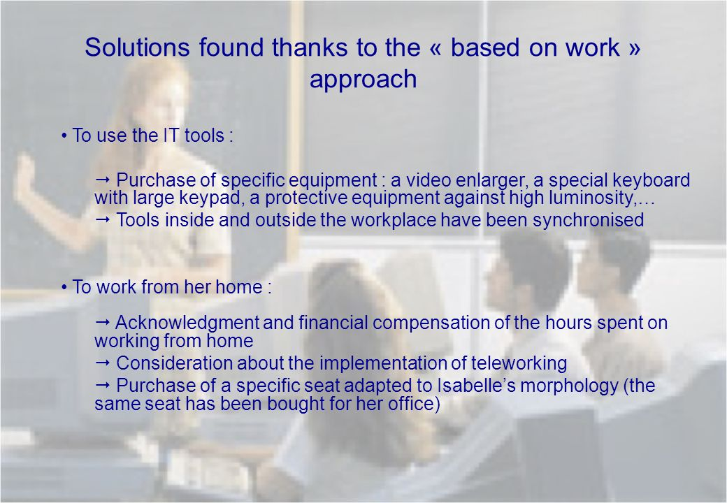 Solutions found thanks to the « based on work » approach To use the IT tools : Purchase of specific equipment : a video enlarger, a special keyboard w