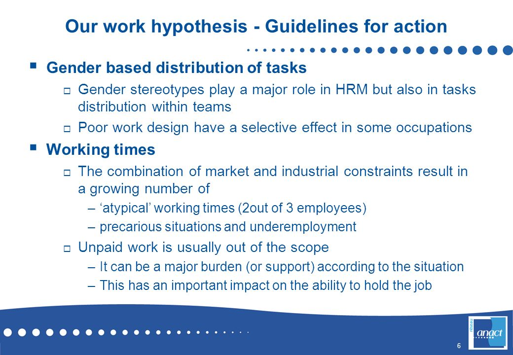 6 Our work hypothesis - Guidelines for action Gender based distribution of tasks Gender stereotypes play a major role in HRM but also in tasks distrib