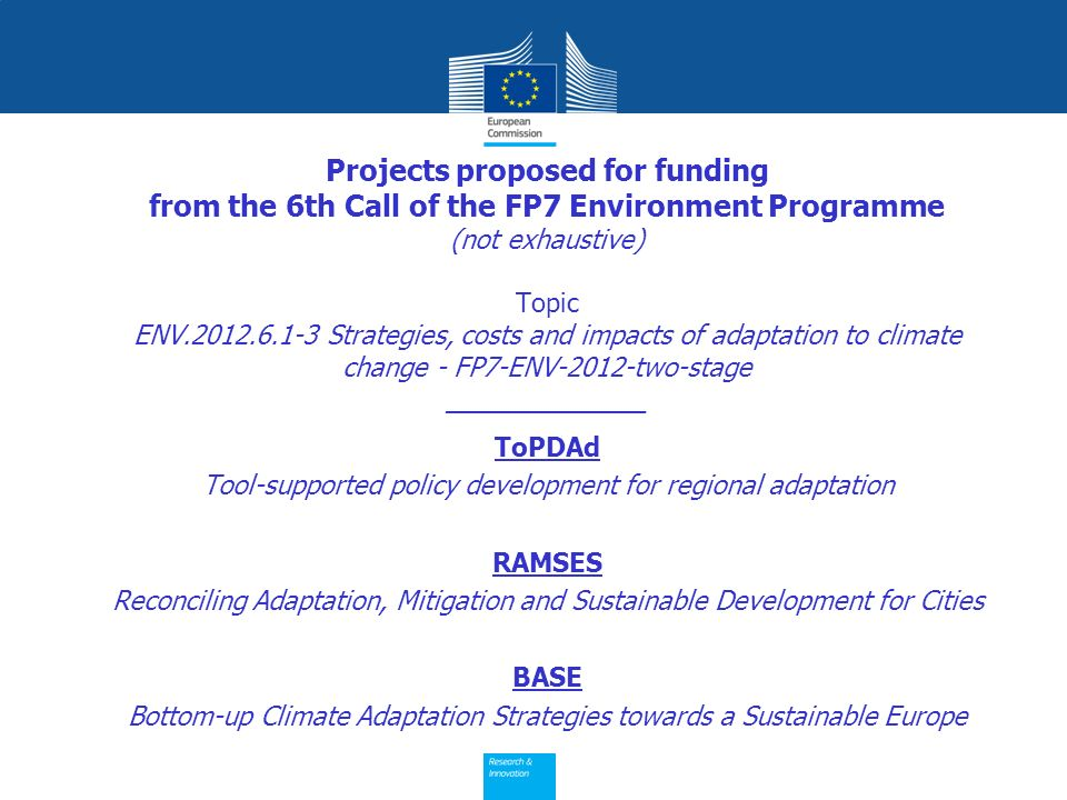 Projects proposed for funding from the 6th Call of the FP7 Environment Programme (not exhaustive) Topic ENV Strategies, costs and impacts of adaptation to climate change - FP7-ENV-2012-two-stage ____________ ToPDAd Tool-supported policy development for regional adaptation RAMSES Reconciling Adaptation, Mitigation and Sustainable Development for Cities BASE Bottom-up Climate Adaptation Strategies towards a Sustainable Europe