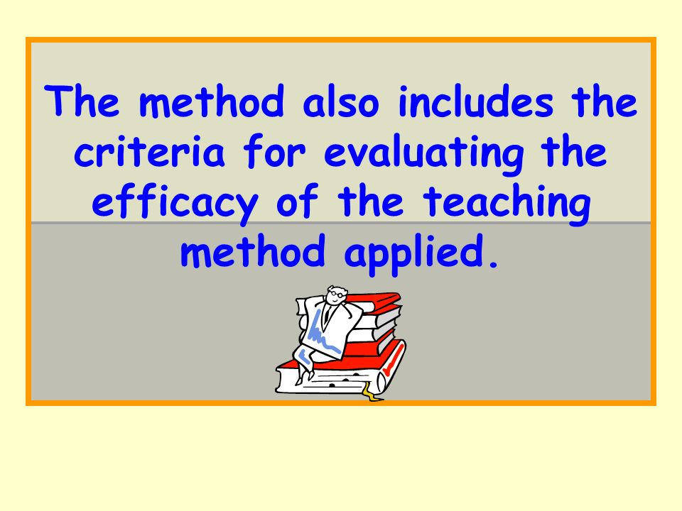 The method also includes the criteria for evaluating the efficacy of the teaching method applied.