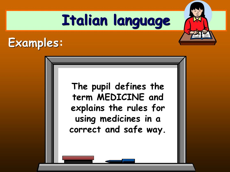Italian language The pupil defines the term MEDICINE and explains the rules for using medicines in a correct and safe way. Examples Examples: