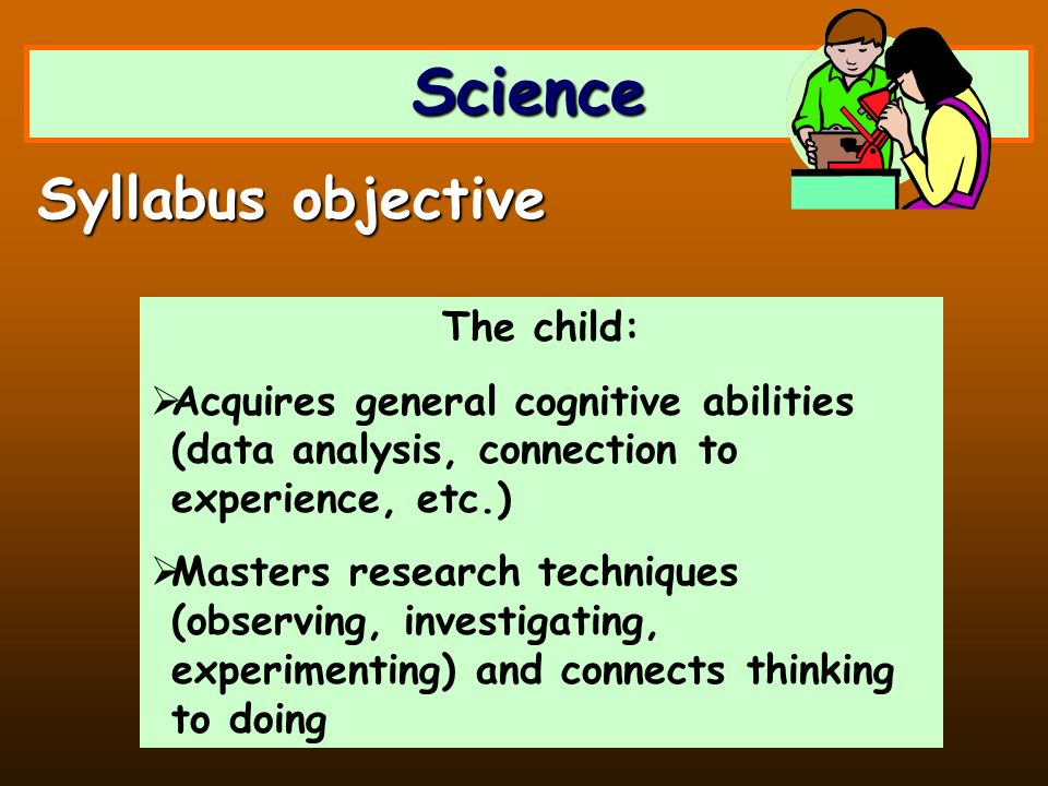 Science The child: Acquires general cognitive abilities (data analysis, connection to experience, etc.) Masters research techniques (observing, invest
