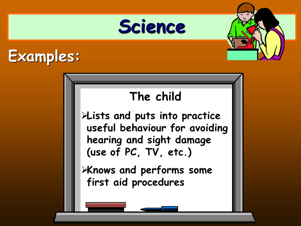 Science Examples: The child Lists and puts into practice useful behaviour for avoiding hearing and sight damage (use of PC, TV, etc.) Knows and perfor