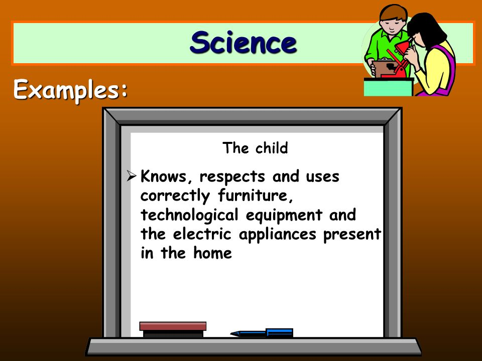 Science Examples: The child Knows, respects and uses correctly furniture, technological equipment and the electric appliances present in the home