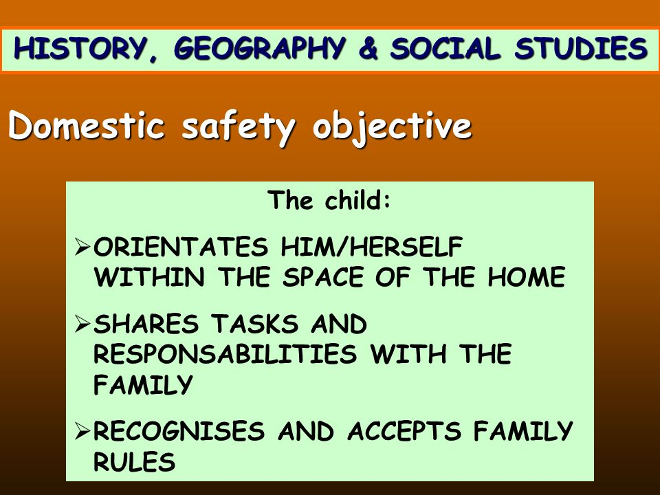 HISTORY, GEOGRAPHY & SOCIAL STUDIES The child: ORIENTATES HIM/HERSELF WITHIN THE SPACE OF THE HOME SHARES TASKS AND RESPONSABILITIES WITH THE FAMILY R