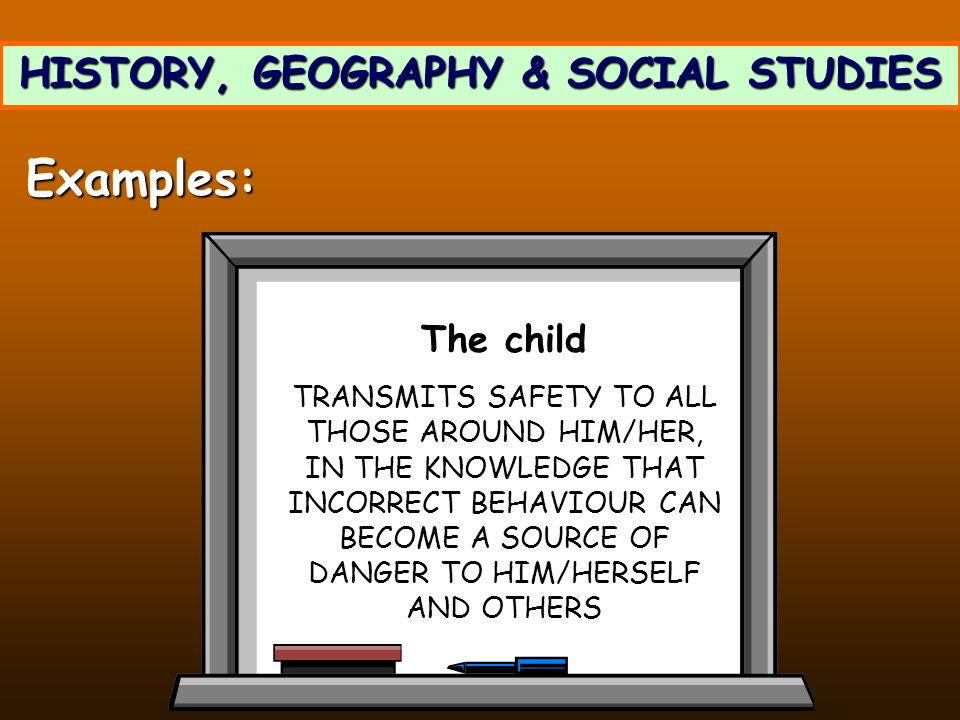 HISTORY, GEOGRAPHY & SOCIAL STUDIES Examples: The child TRANSMITS SAFETY TO ALL THOSE AROUND HIM/HER, IN THE KNOWLEDGE THAT INCORRECT BEHAVIOUR CAN BE