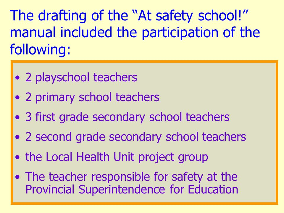 The drafting of the At safety school! manual included the participation of the following: 2 playschool teachers 2 primary school teachers 3 first grad