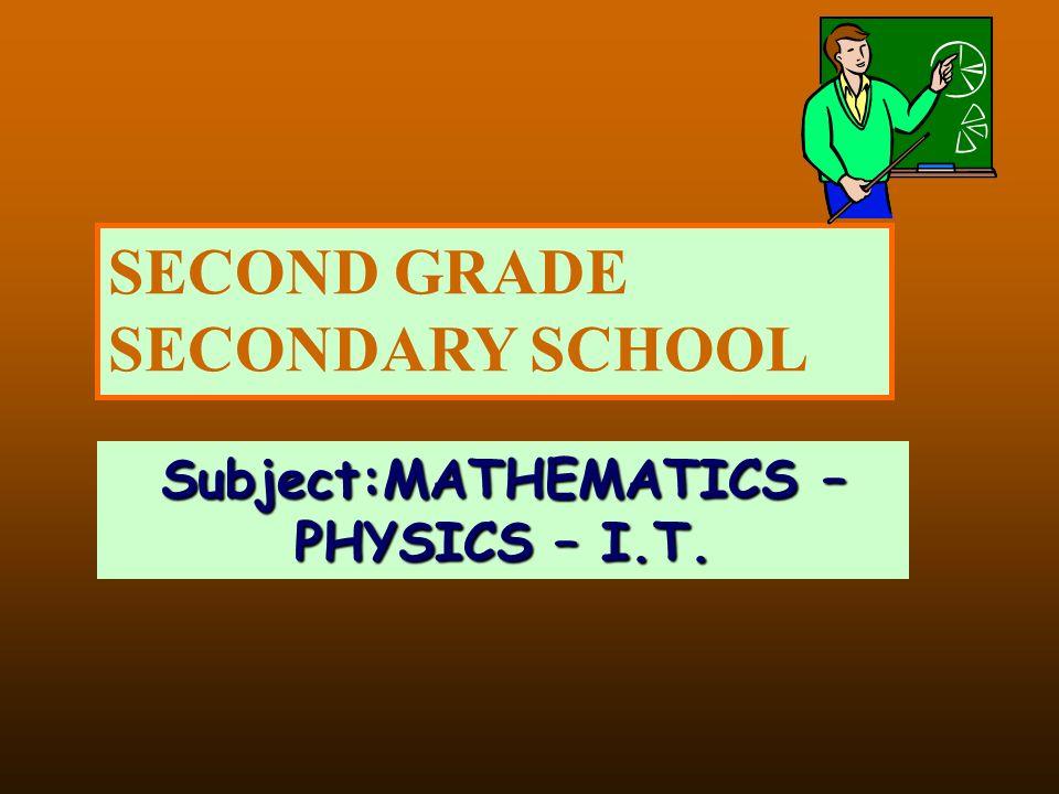 SECOND GRADE SECONDARY SCHOOL Subject:MATHEMATICS – PHYSICS – I.T.