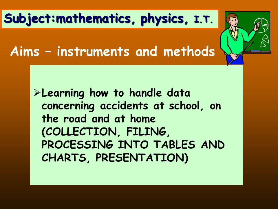 Subject:mathematics, physics, I.T. Learning how to handle data concerning accidents at school, on the road and at home (COLLECTION, FILING, PROCESSING