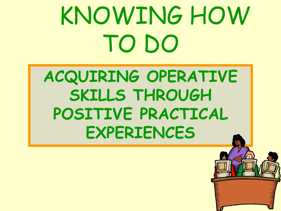 KNOWING HOW TO DO ACQUIRING OPERATIVE SKILLS THROUGH POSITIVE PRACTICAL EXPERIENCES
