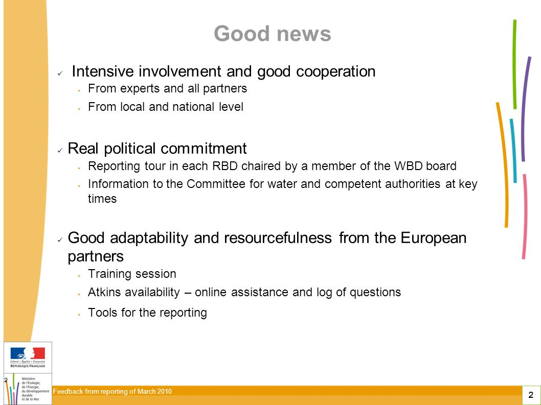 2 Feedback from reporting of March 2010 2 Good news Intensive involvement and good cooperation From experts and all partners From local and national level Real political commitment Reporting tour in each RBD chaired by a member of the WBD board Information to the Committee for water and competent authorities at key times Good adaptability and resourcefulness from the European partners Training session Atkins availability – online assistance and log of questions Tools for the reporting