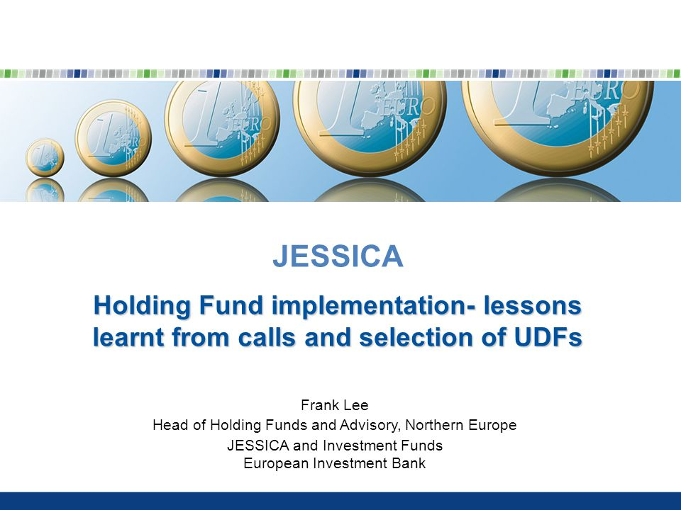 JESSICA Holding Fund implementation- lessons learnt from calls and selection of UDFs Frank Lee Head of Holding Funds and Advisory, Northern Europe JESSICA and Investment Funds European Investment Bank
