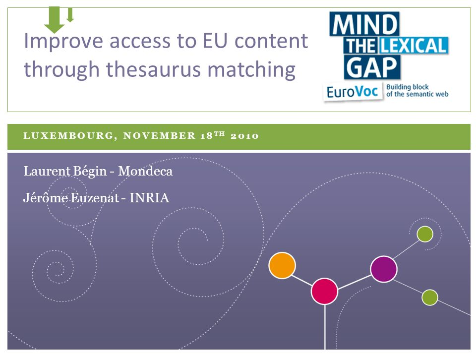 LUXEMBOURG, NOVEMBER 18 TH 2010 Improve access to EU content through thesaurus matching Jérôme Euzenat - INRIA Laurent Bégin - Mondeca