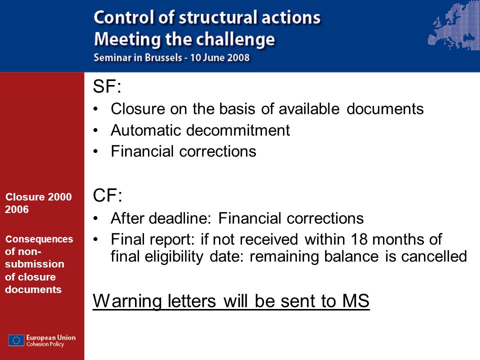 SF: Closure on the basis of available documents Automatic decommitment Financial corrections CF: After deadline: Financial corrections Final report: if not received within 18 months of final eligibility date: remaining balance is cancelled Warning letters will be sent to MS Closure 2000 2006 Consequences of non- submission of closure documents