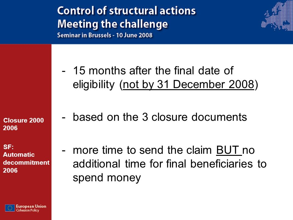 -15 months after the final date of eligibility (not by 31 December 2008) -based on the 3 closure documents -more time to send the claim BUT no additional time for final beneficiaries to spend money Closure 2000 2006 SF: Automatic decommitment 2006