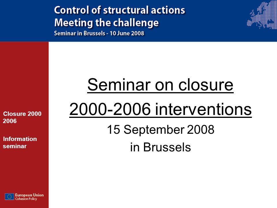 Seminar on closure 2000-2006 interventions 15 September 2008 in Brussels Closure 2000 2006 Information seminar