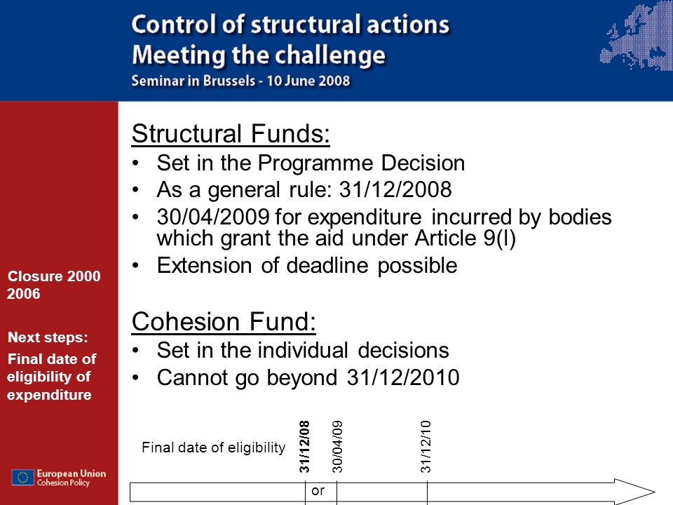 Structural Funds: Set in the Programme Decision As a general rule: 31/12/2008 30/04/2009 for expenditure incurred by bodies which grant the aid under Article 9(l) Extension of deadline possible Cohesion Fund: Set in the individual decisions Cannot go beyond 31/12/2010 Closure 2000 2006 Next steps: Final date of eligibility of expenditure 31/12/0830/04/0931/12/10 Final date of eligibility or