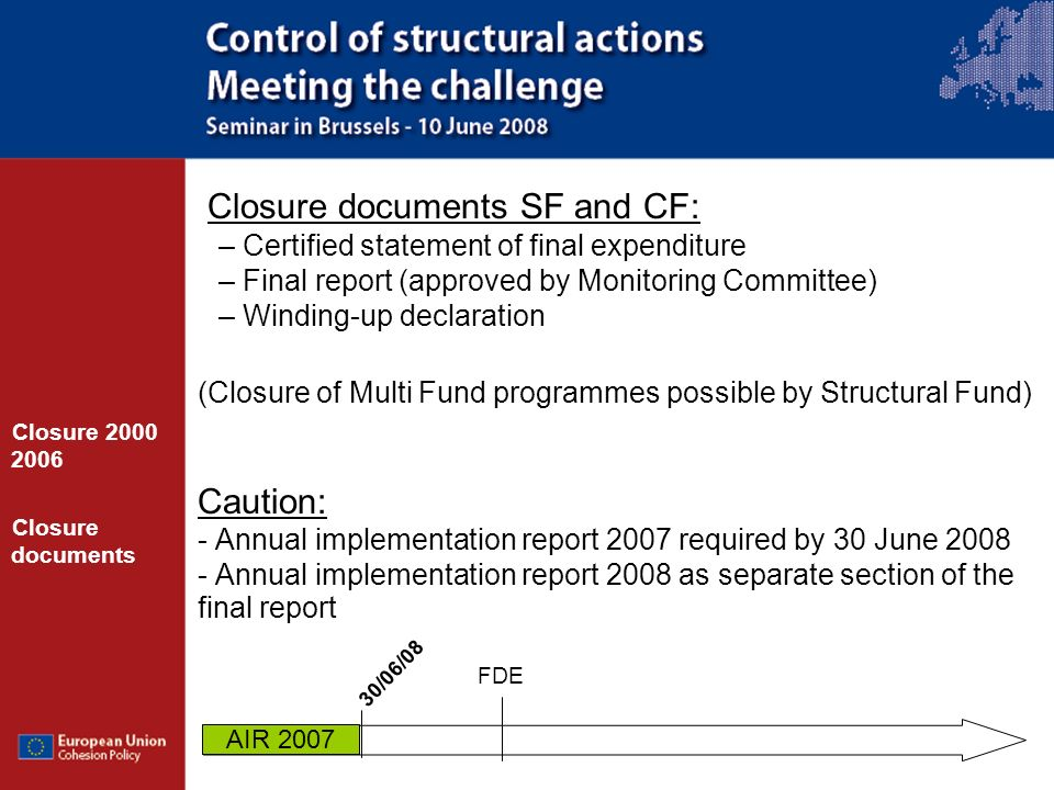 Closure documents SF and CF: – Certified statement of final expenditure – Final report (approved by Monitoring Committee) – Winding-up declaration (Closure of Multi Fund programmes possible by Structural Fund) Caution: - Annual implementation report 2007 required by 30 June 2008 - Annual implementation report 2008 as separate section of the final report Closure 2000 2006 Closure documents FDE 30/06/08 AIR 2007