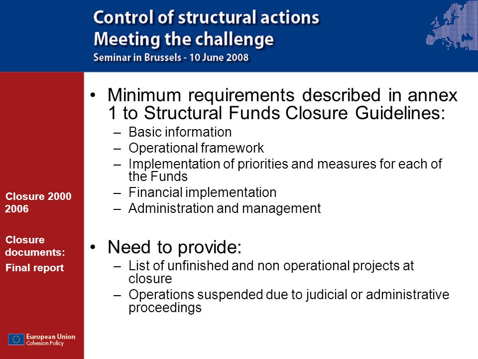 Minimum requirements described in annex 1 to Structural Funds Closure Guidelines: –Basic information –Operational framework –Implementation of priorities and measures for each of the Funds –Financial implementation –Administration and management Need to provide: –List of unfinished and non operational projects at closure –Operations suspended due to judicial or administrative proceedings Closure 2000 2006 Closure documents: Final report
