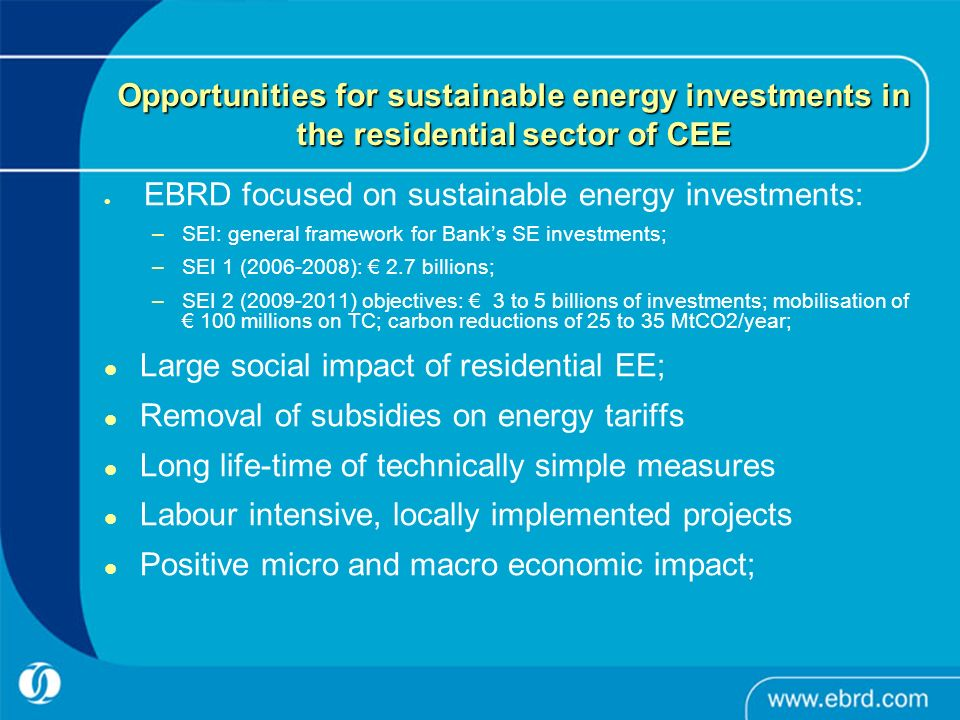 Opportunities for sustainable energy investments in the residential sector of CEE EBRD focused on sustainable energy investments: –SEI: general framework for Banks SE investments; –SEI 1 (2006-2008): 2.7 billions; –SEI 2 (2009-2011) objectives: 3 to 5 billions of investments; mobilisation of 100 millions on TC; carbon reductions of 25 to 35 MtCO2/year; Large social impact of residential EE; Removal of subsidies on energy tariffs Long life-time of technically simple measures Labour intensive, locally implemented projects Positive micro and macro economic impact;