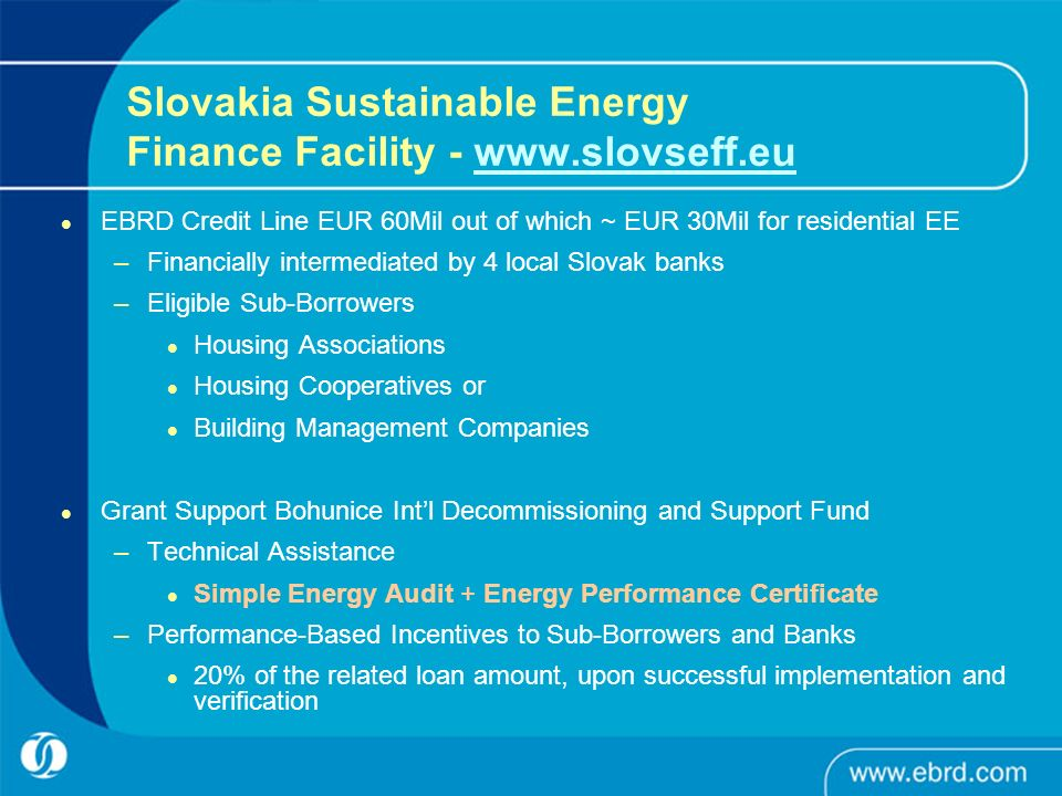 Slovakia Sustainable Energy Finance Facility - www.slovseff.euwww.slovseff.eu EBRD Credit Line EUR 60Mil out of which ~ EUR 30Mil for residential EE –Financially intermediated by 4 local Slovak banks –Eligible Sub-Borrowers Housing Associations Housing Cooperatives or Building Management Companies Grant Support Bohunice Intl Decommissioning and Support Fund –Technical Assistance Simple Energy Audit + Energy Performance Certificate –Performance-Based Incentives to Sub-Borrowers and Banks 20% of the related loan amount, upon successful implementation and verification