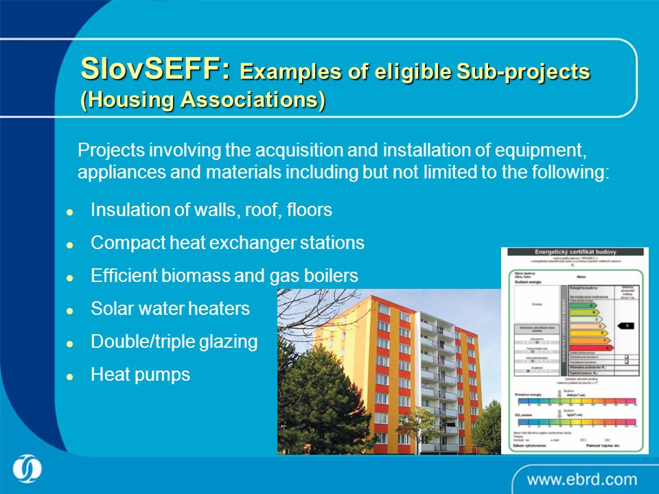 Insulation of walls, roof, floors Compact heat exchanger stations Efficient biomass and gas boilers Solar water heaters Double/triple glazing Heat pumps SlovSEFF: Examples of eligible Sub-projects (Housing Associations) Projects involving the acquisition and installation of equipment, appliances and materials including but not limited to the following: